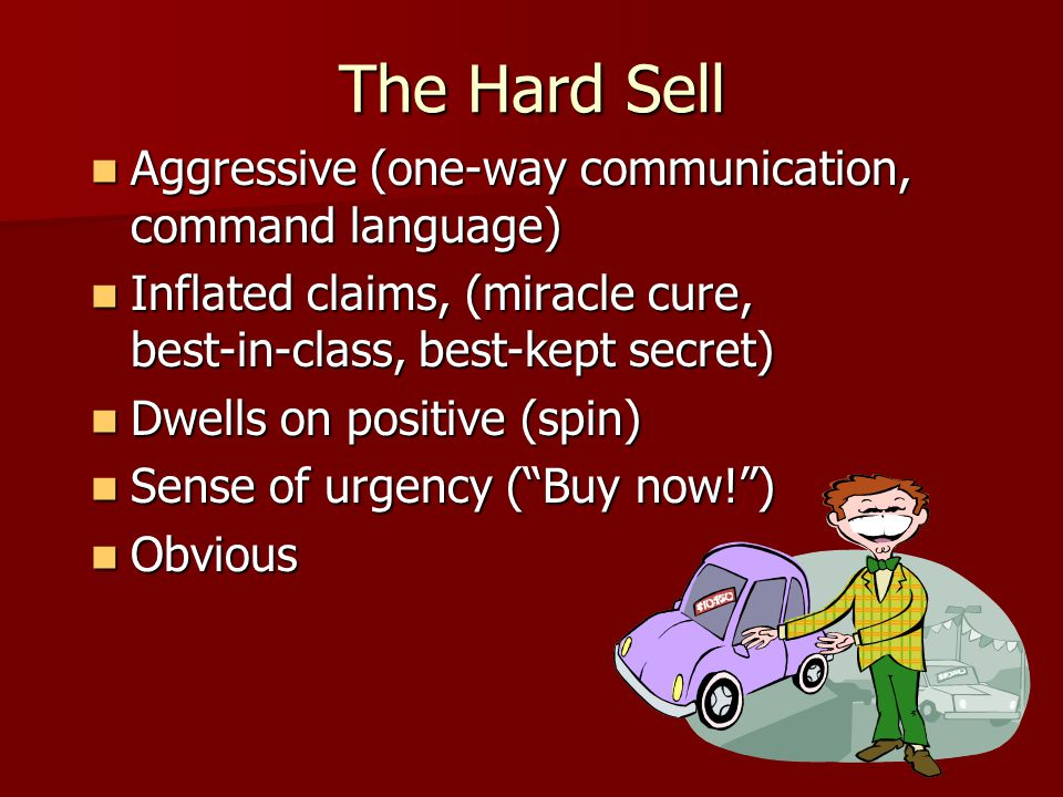 The Hard Sell Aggressive (one-way communication, command language)