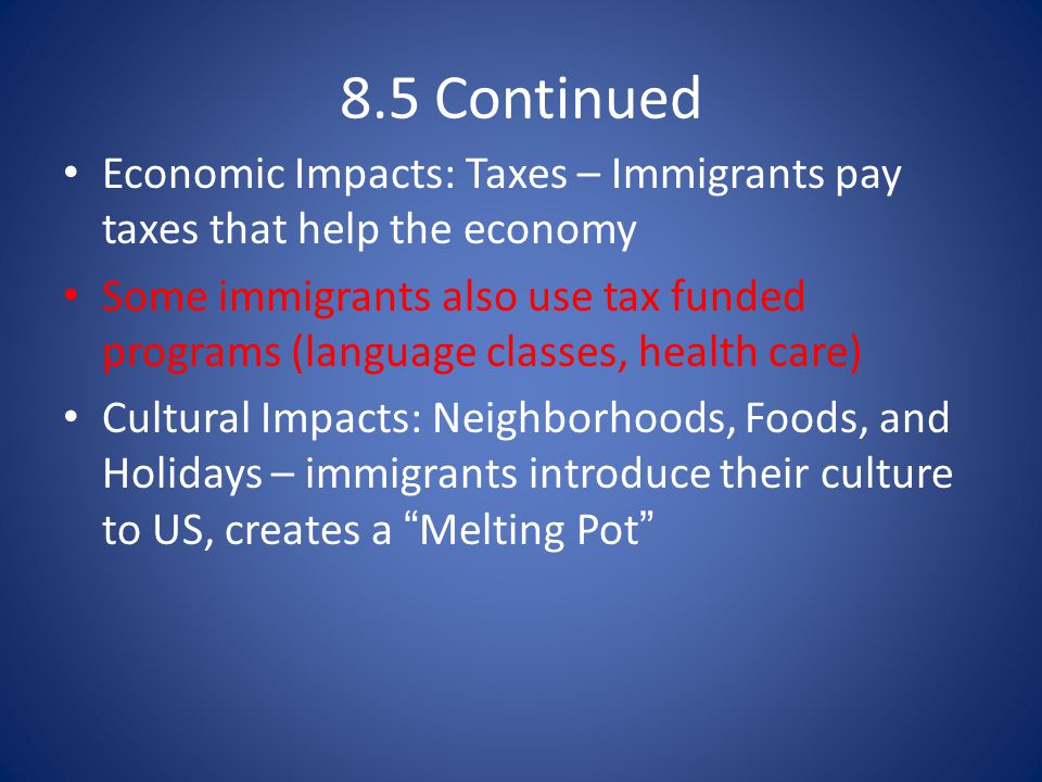 8.5 Continued Economic Impacts: Taxes – Immigrants pay taxes that help the economy.