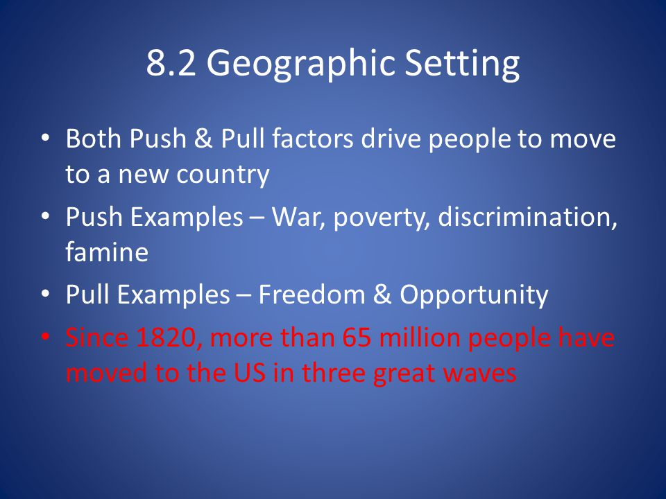 8.2 Geographic Setting Both Push & Pull factors drive people to move to a new country. Push Examples – War, poverty, discrimination, famine.