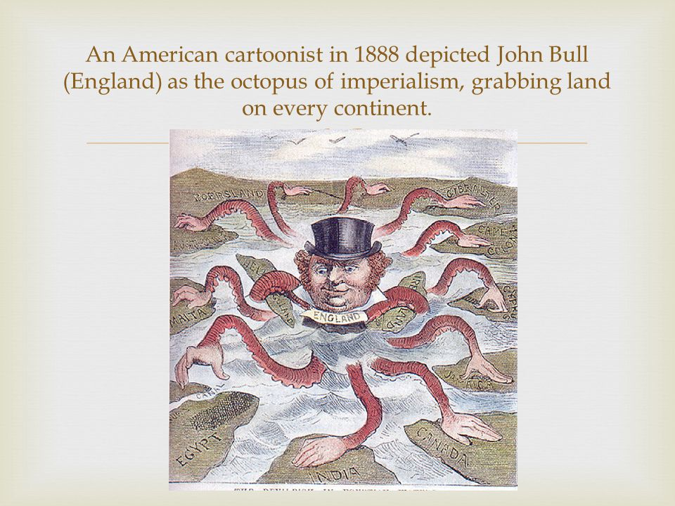 An American cartoonist in 1888 depicted John Bull (England) as the octopus of imperialism, grabbing land on every continent.