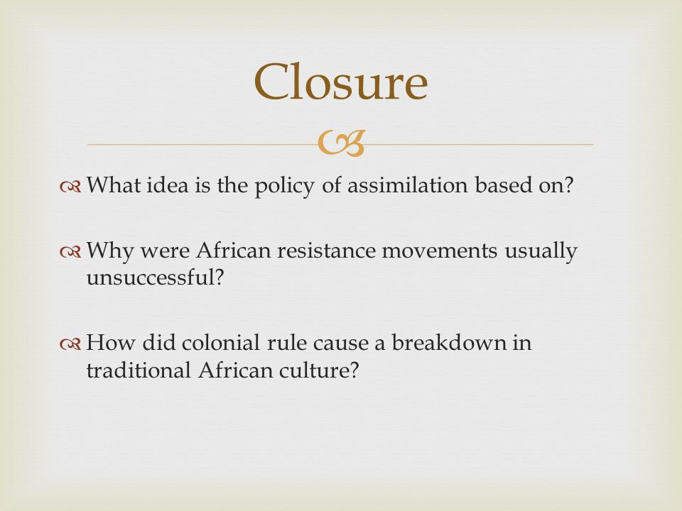 Closure What idea is the policy of assimilation based on