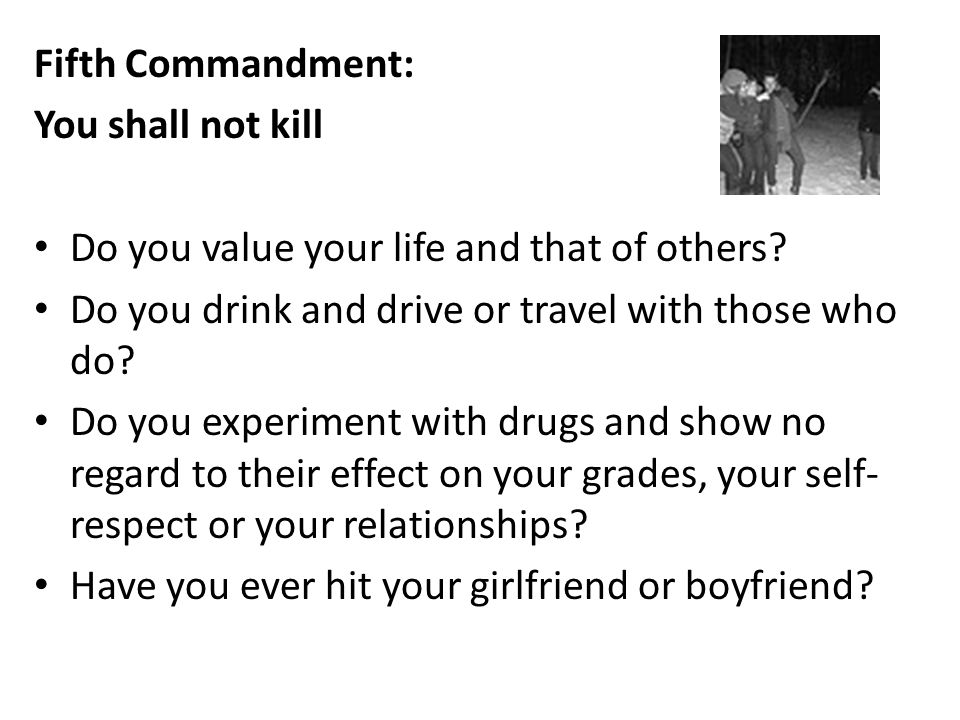 Fifth Commandment: You shall not kill. Do you value your life and that of others Do you drink and drive or travel with those who do