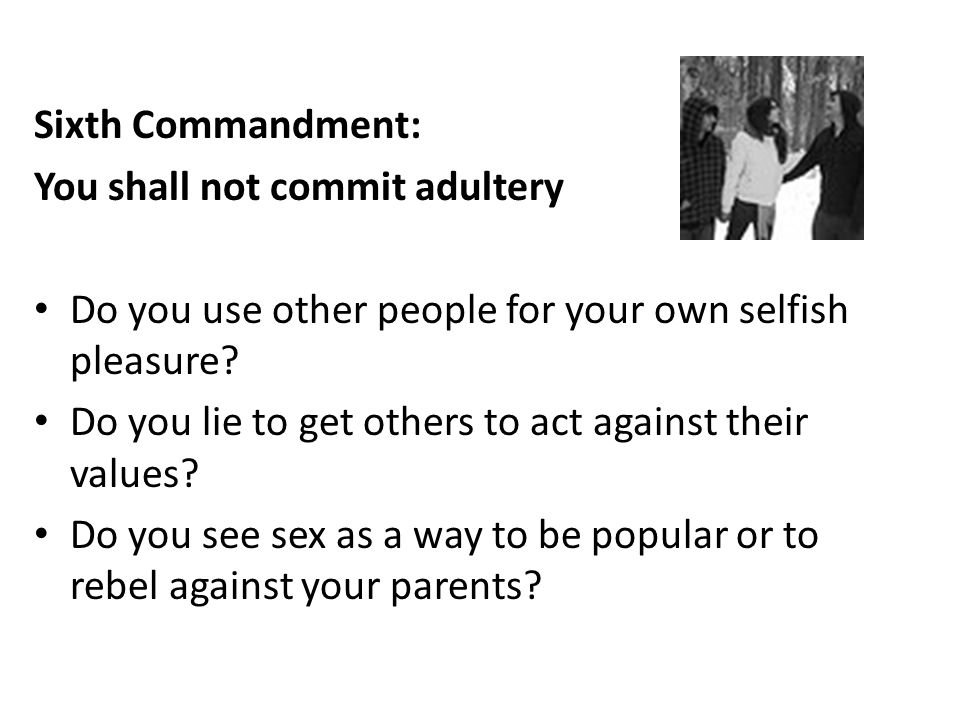 Sixth Commandment: You shall not commit adultery. Do you use other people for your own selfish pleasure