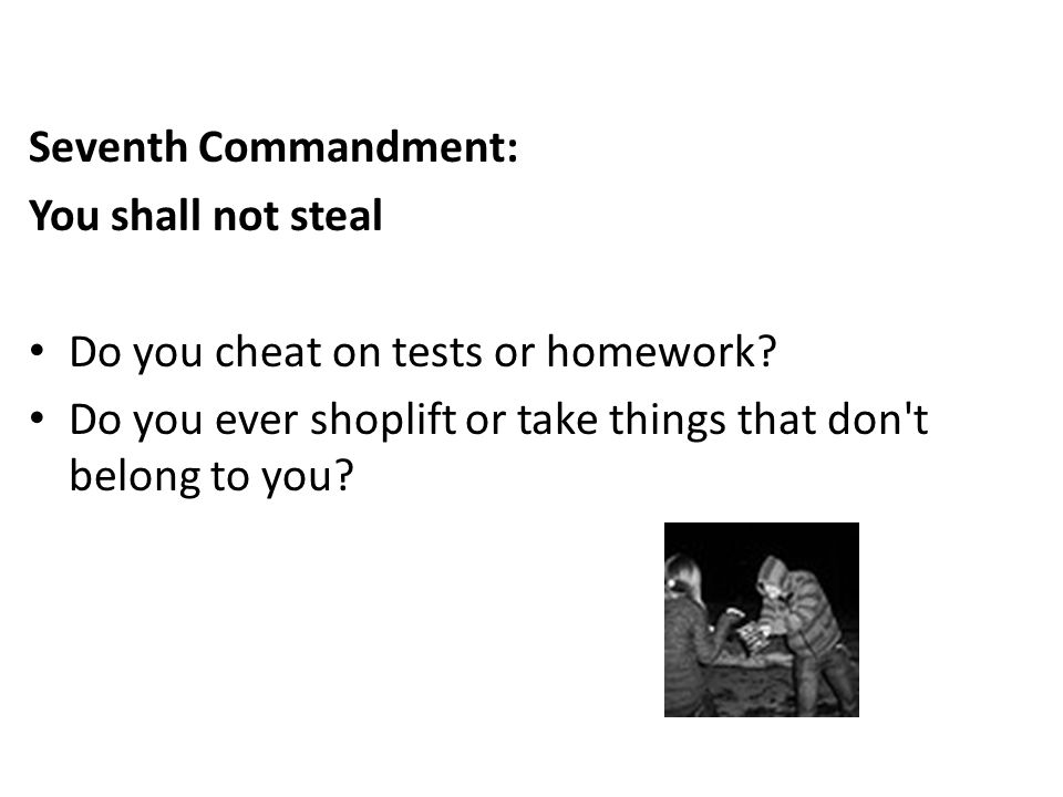 Seventh Commandment: You shall not steal. Do you cheat on tests or homework.