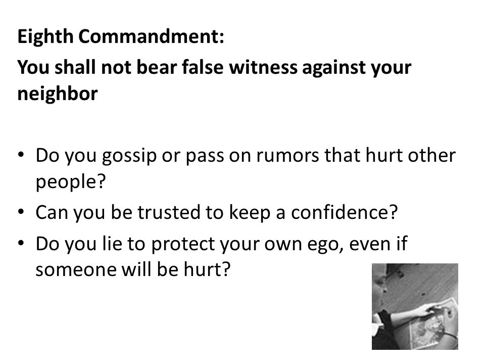 Eighth Commandment: You shall not bear false witness against your neighbor. Do you gossip or pass on rumors that hurt other people