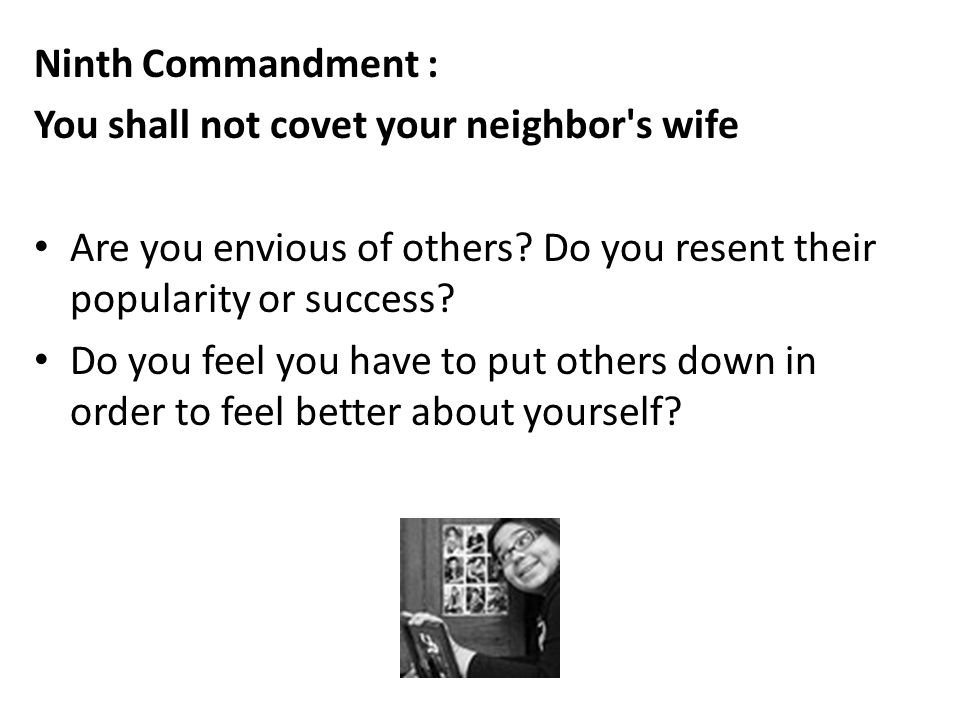 Ninth Commandment : You shall not covet your neighbor s wife. Are you envious of others Do you resent their popularity or success
