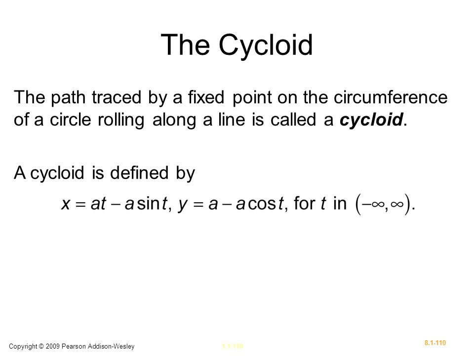 The Cycloid The path traced by a fixed point on the circumference of a circle rolling along a line is called a cycloid.