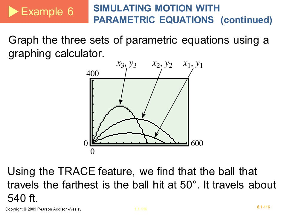 Example 6 SIMULATING MOTION WITH PARAMETRIC EQUATIONS (continued) Graph the three sets of parametric equations using a graphing calculator.