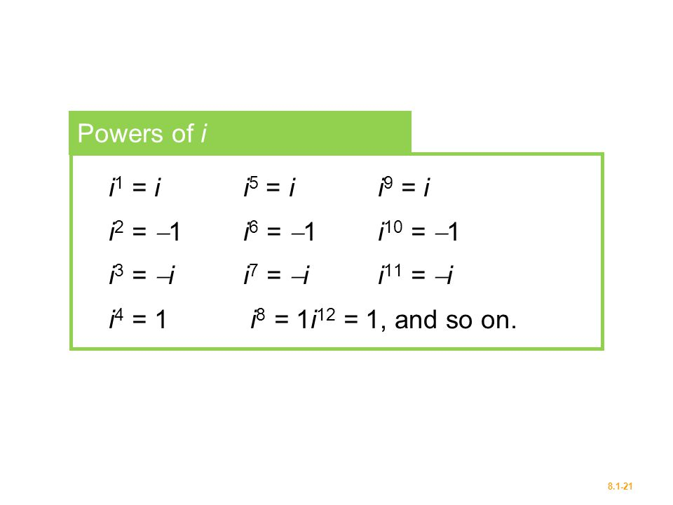 Powers of i i1 = i i5 = i i9 = i. i2 = 1 i6 = 1 i10 = 1.