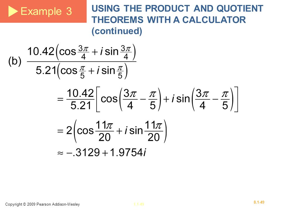 Example 3 USING THE PRODUCT AND QUOTIENT THEOREMS WITH A CALCULATOR (continued) Copyright © 2009 Pearson Addison-Wesley