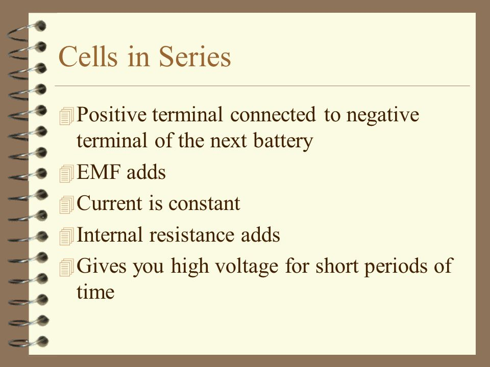 Cells in Series Positive terminal connected to negative terminal of the next battery. EMF adds. Current is constant.