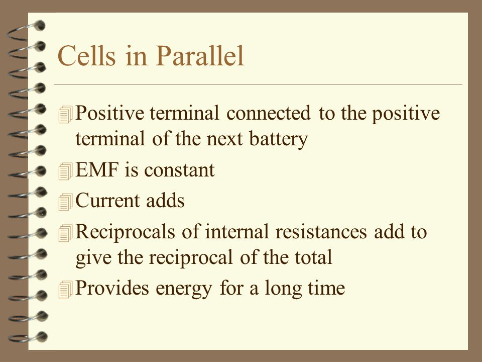 Cells in Parallel Positive terminal connected to the positive terminal of the next battery. EMF is constant.