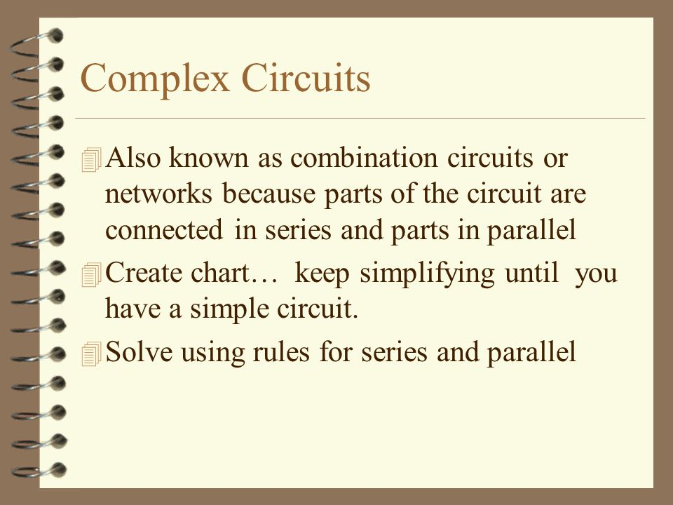 Complex Circuits Also known as combination circuits or networks because parts of the circuit are connected in series and parts in parallel.