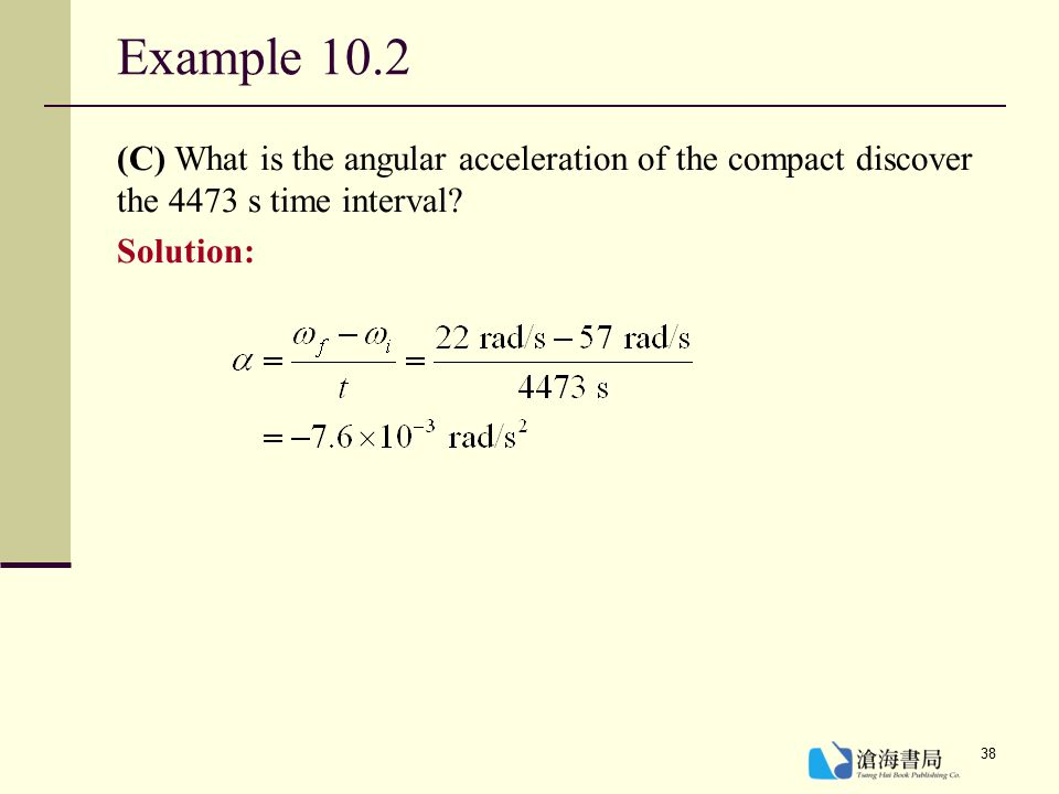 Example 10.2 (C) What is the angular acceleration of the compact discover the 4473 s time interval