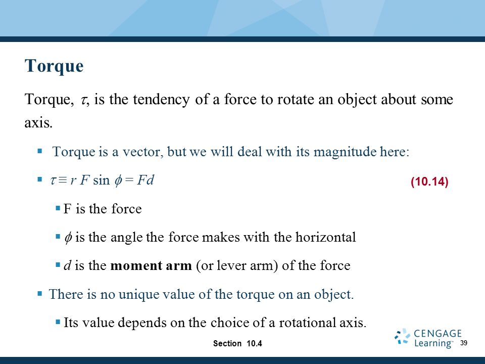 Torque Torque, t, is the tendency of a force to rotate an object about some axis. Torque is a vector, but we will deal with its magnitude here: