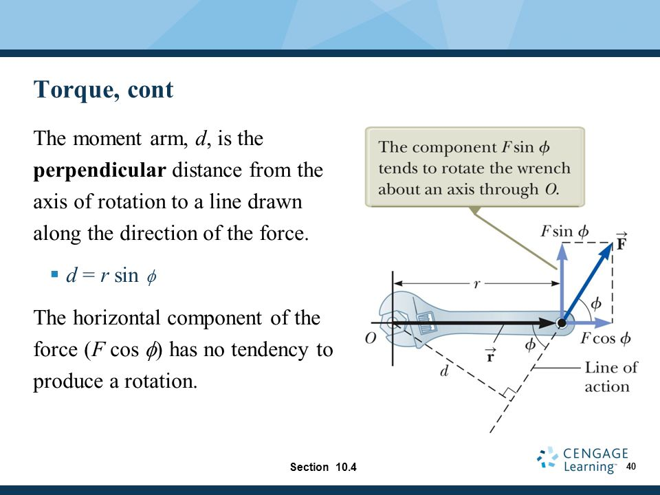 Torque, cont The moment arm, d, is the perpendicular distance from the axis of rotation to a line drawn along the direction of the force.