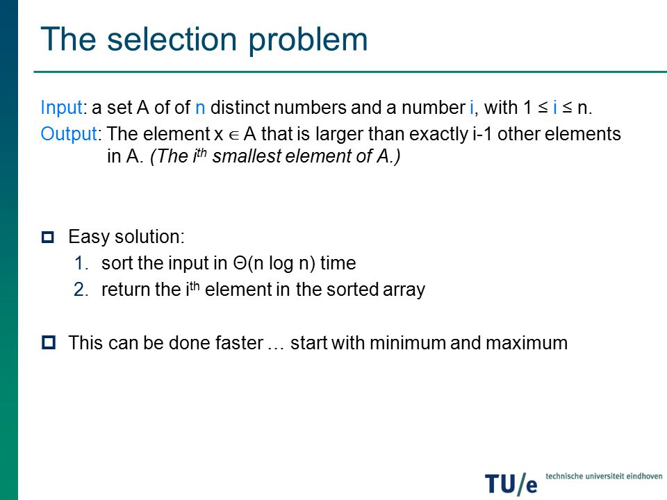 The selection problem Input: a set A of of n distinct numbers and a number i, with 1 ≤ i ≤ n.