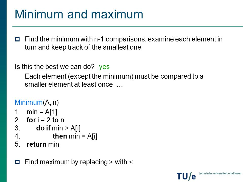 Minimum and maximum Find the minimum with n-1 comparisons: examine each element in turn and keep track of the smallest one.