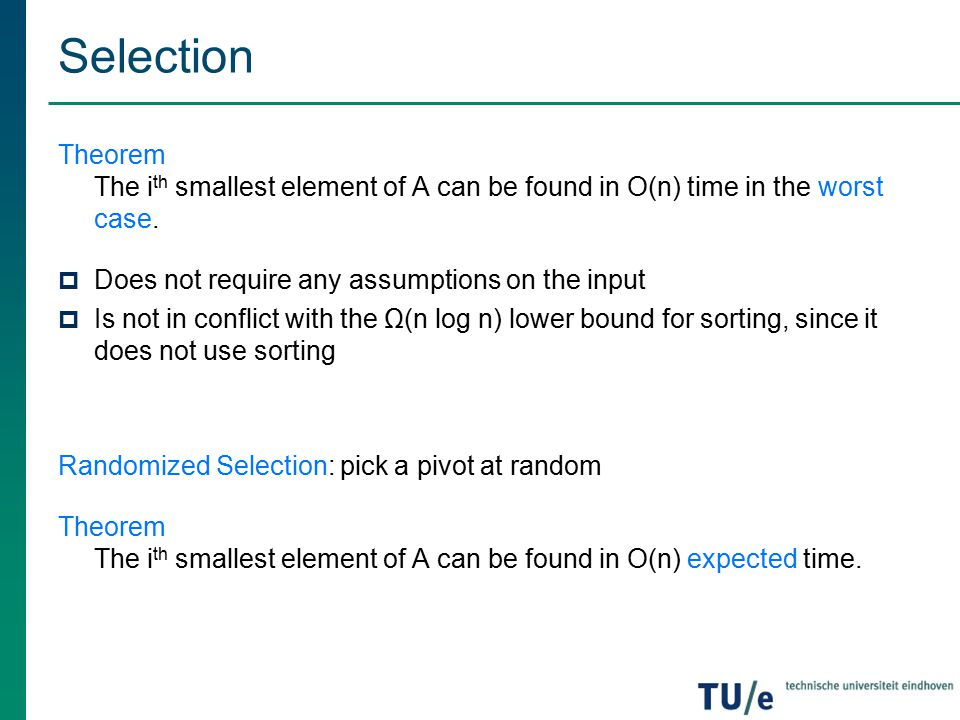 Selection Theorem The ith smallest element of A can be found in O(n) time in the worst case. Does not require any assumptions on the input.
