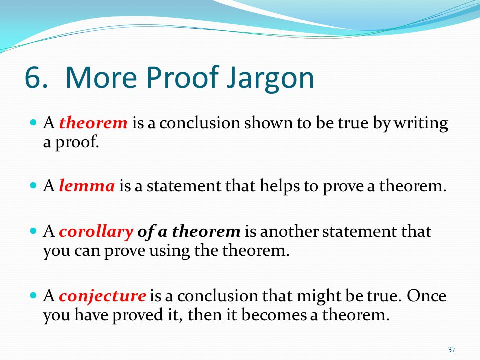 6. More Proof Jargon A theorem is a conclusion shown to be true by writing a proof. A lemma is a statement that helps to prove a theorem.