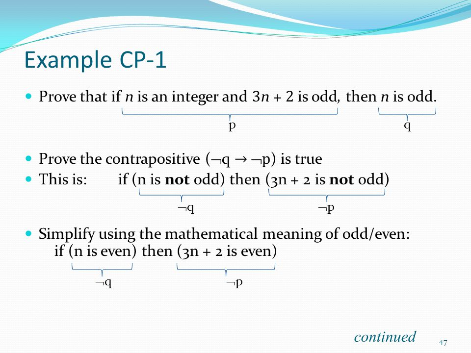 Example CP-1 Prove that if n is an integer and 3n + 2 is odd, then n is odd. Prove the contrapositive (q → p) is true.