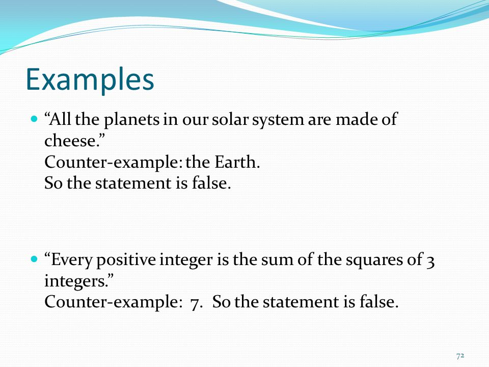 Examples All the planets in our solar system are made of cheese. Counter-example: the Earth. So the statement is false.