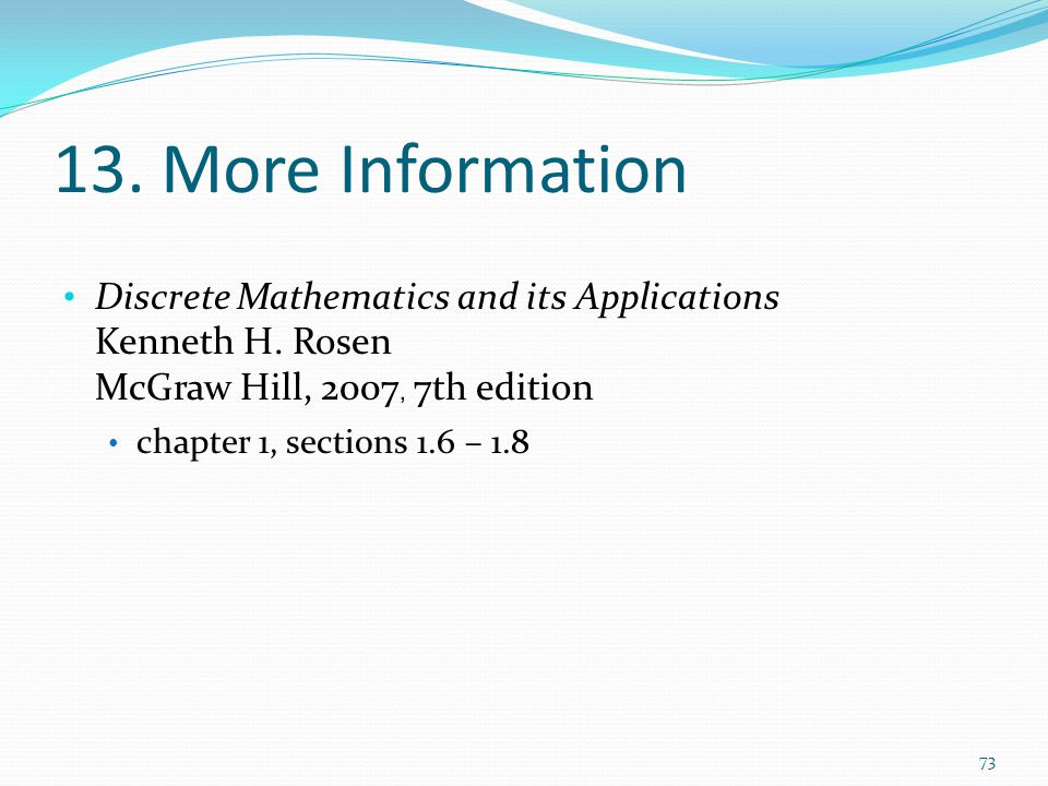 13. More Information Discrete Mathematics and its Applications Kenneth H. Rosen McGraw Hill, 2007, 7th edition.