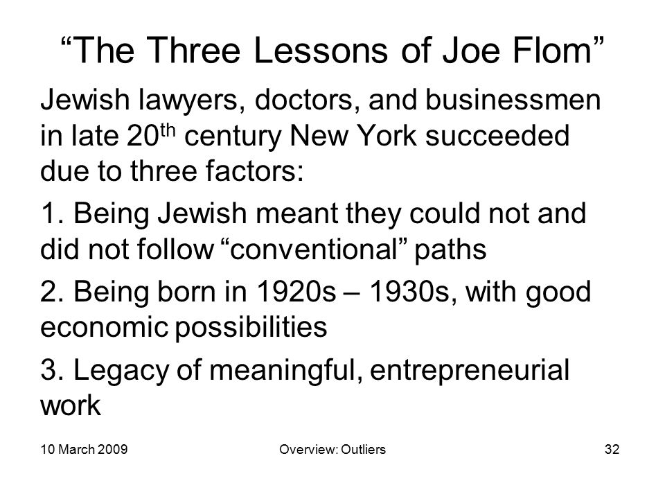 joe flom outliers Outliers by malcolm gladwell little, brown, 309 pages, $2799 microsoft founder bill gates, legendary mergers-and-acquisition attorney joe flom, computer pioneer bill joy: what is it about these people that enabled them to achieve such remarkable success the answer, malcolm gladwell asserts in his.