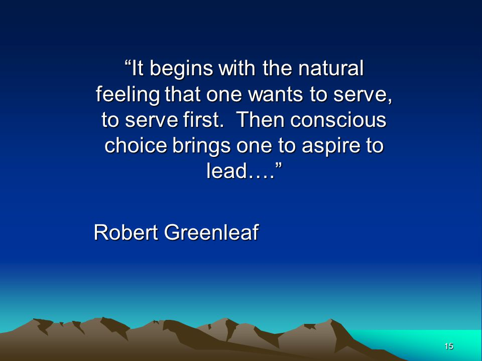 It begins with the natural feeling that one wants to serve, to serve first. Then conscious choice brings one to aspire to lead….