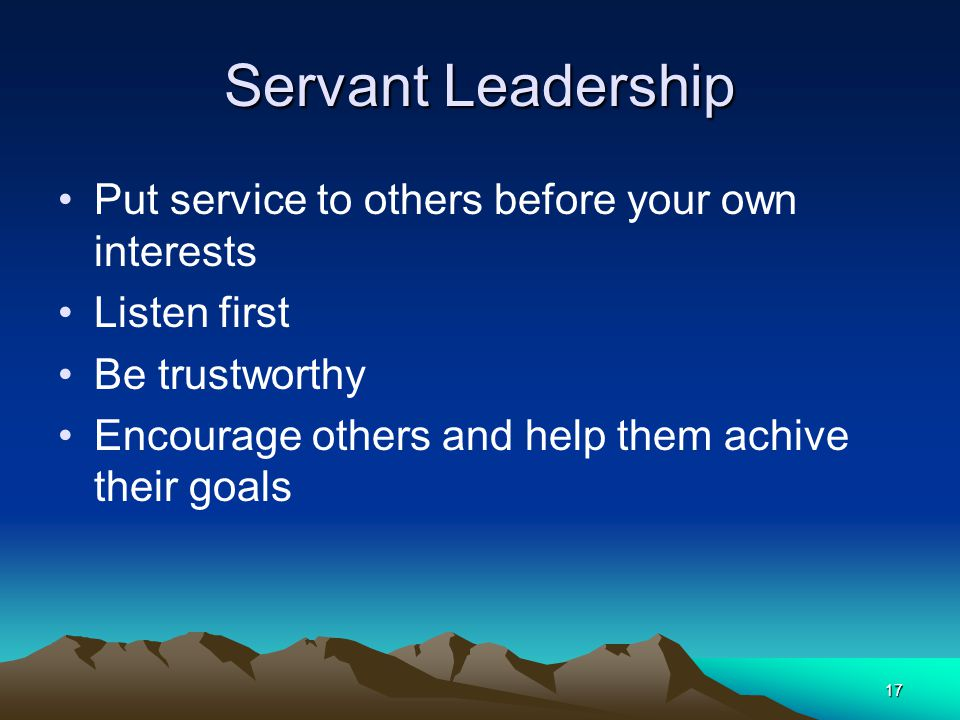 Servant Leadership Put service to others before your own interests