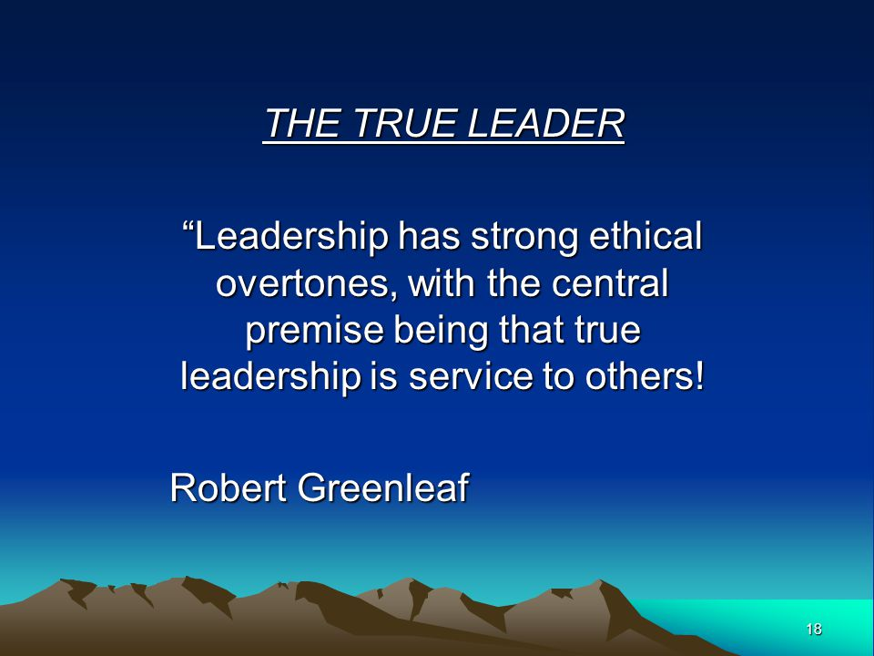 THE TRUE LEADER Leadership has strong ethical overtones, with the central premise being that true leadership is service to others!