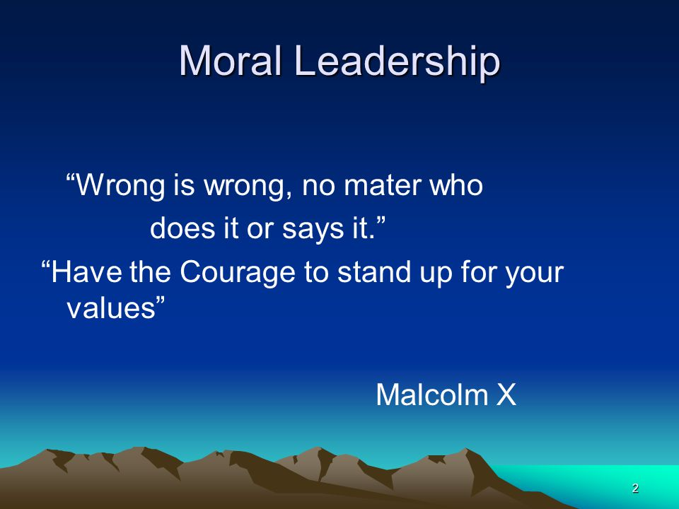 Moral Leadership Wrong is wrong, no mater who does it or says it.