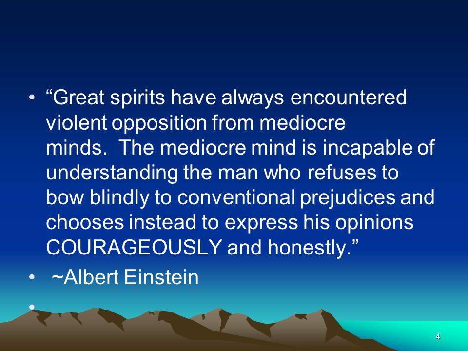 Great spirits have always encountered violent opposition from mediocre minds. The mediocre mind is incapable of understanding the man who refuses to bow blindly to conventional prejudices and chooses instead to express his opinions COURAGEOUSLY and honestly.