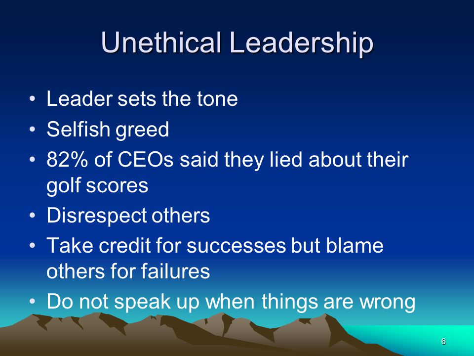 Unethical Leadership Leader sets the tone Selfish greed