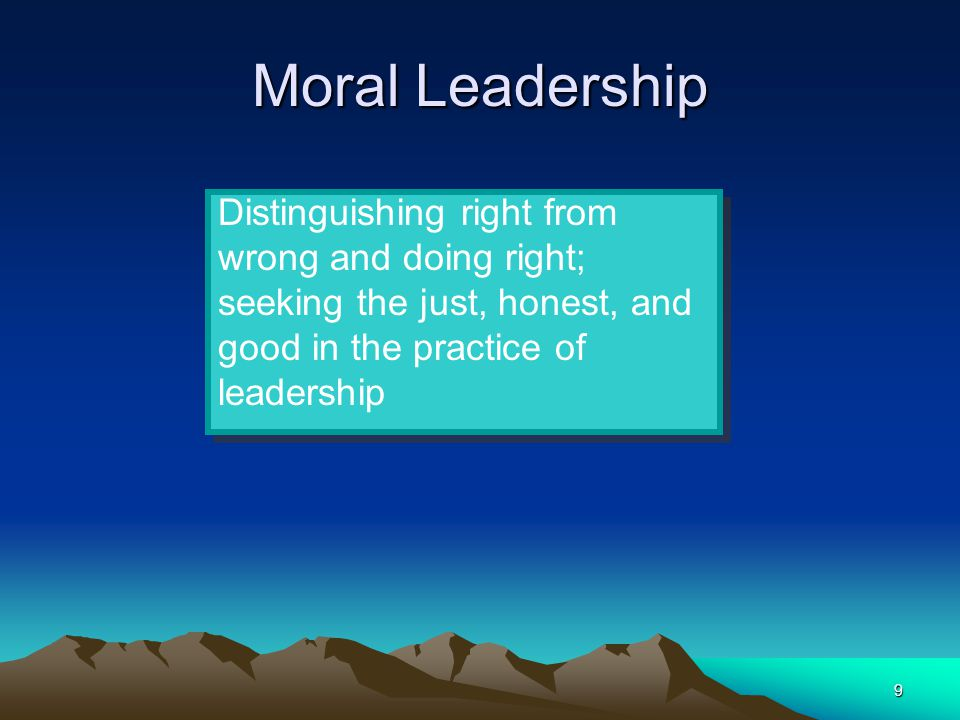Moral Leadership Distinguishing right from wrong and doing right; seeking the just, honest, and good in the practice of leadership.
