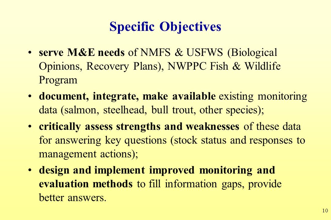 Specific Objectives serve M&E needs of NMFS & USFWS (Biological Opinions, Recovery Plans), NWPPC Fish & Wildlife Program.