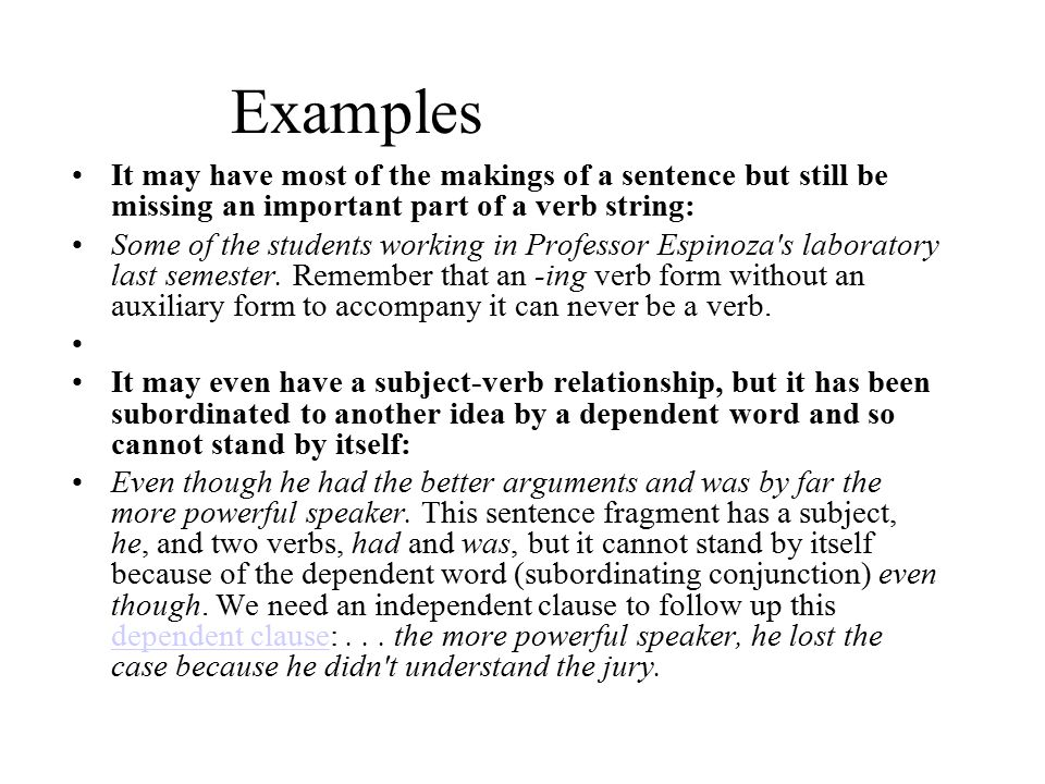 Examples It may have most of the makings of a sentence but still be missing an important part of a verb string:
