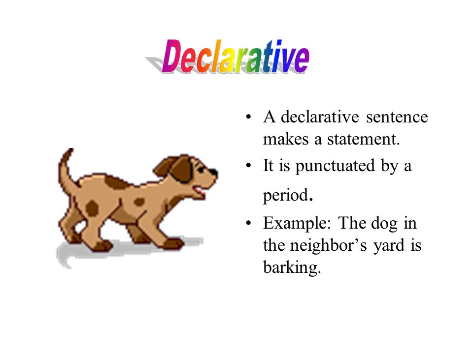 Declarative A declarative sentence makes a statement.
