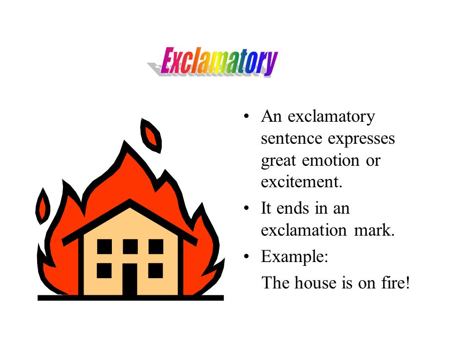 Exclamatory An exclamatory sentence expresses great emotion or excitement. It ends in an exclamation mark.