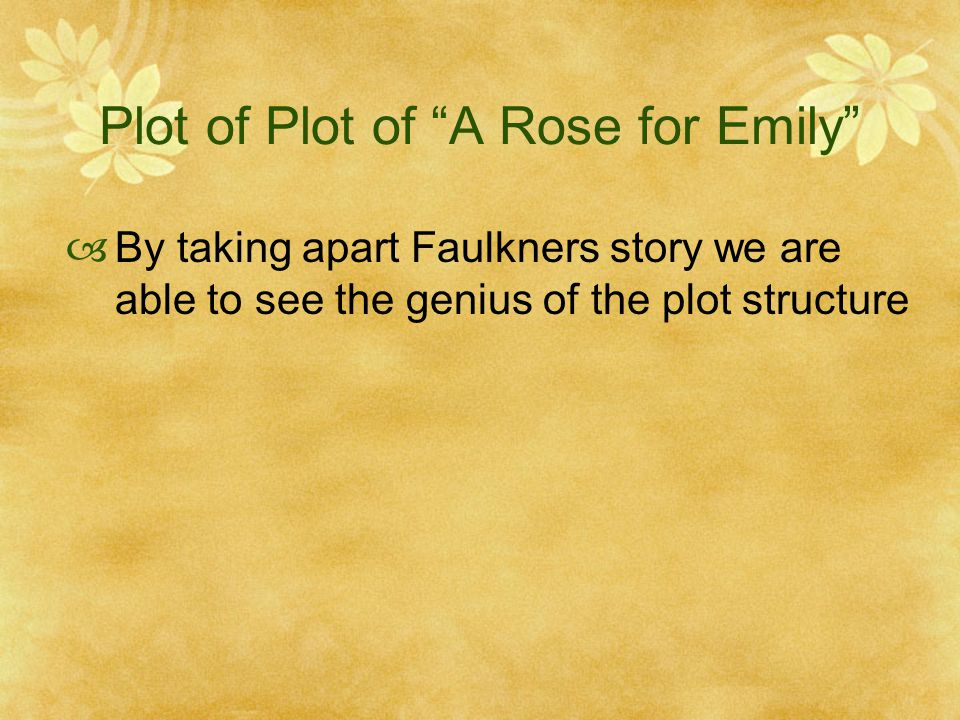 a rose for emily plot summary Plot summary courtesy of wikipedia: a rose for emily recounts the story of an eccentric spinster, emily grierson an unnamed narrator details the strange circumstances of emily's life and her odd relationships with her father, who controlled and manipulated her, and her lover, the yankee road worker homer barron.