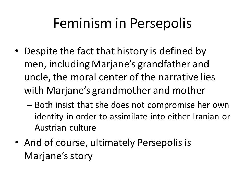persepolis and feminism Persepolis (2007) is the distressing story of a young girl in iran during the islamic revolutionit is through the eyes of the bright and candid 9-year-old marjane that we see popular optimisms darted as fundamentalists take power and forcing the veil on women and imprisoning thousands.