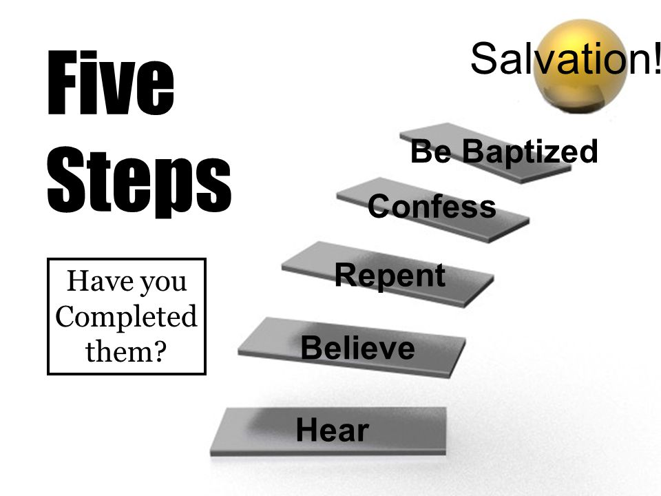 Five Steps Salvation! Be Baptized Confess Repent Believe Hear Have you