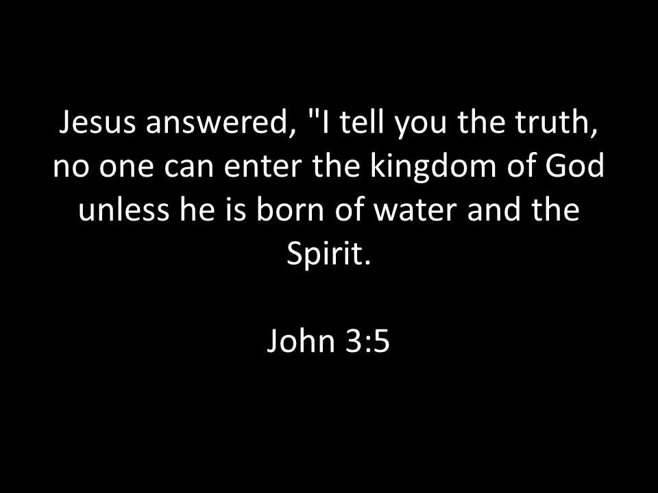 Jesus answered, I tell you the truth, no one can enter the kingdom of God unless he is born of water and the Spirit.