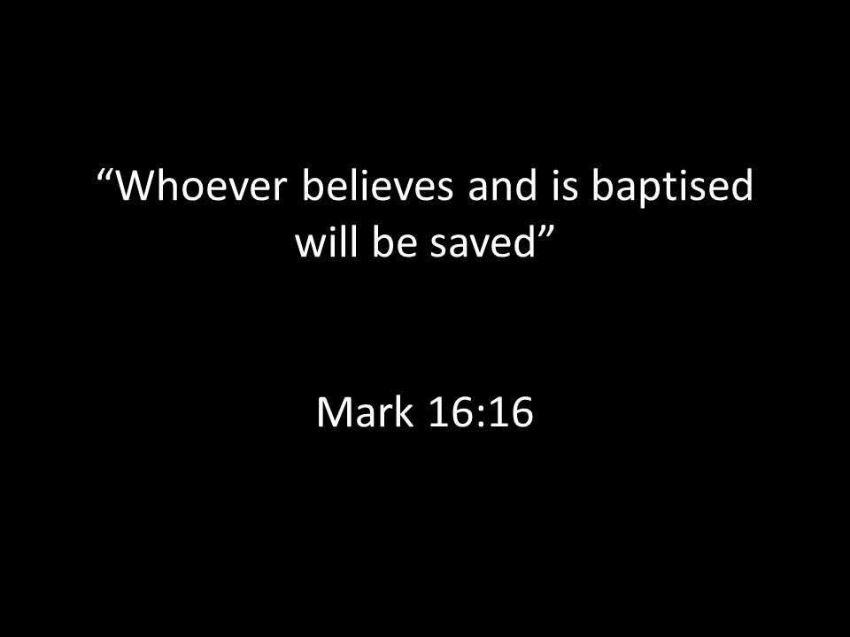 Whoever believes and is baptised will be saved Mark 16:16