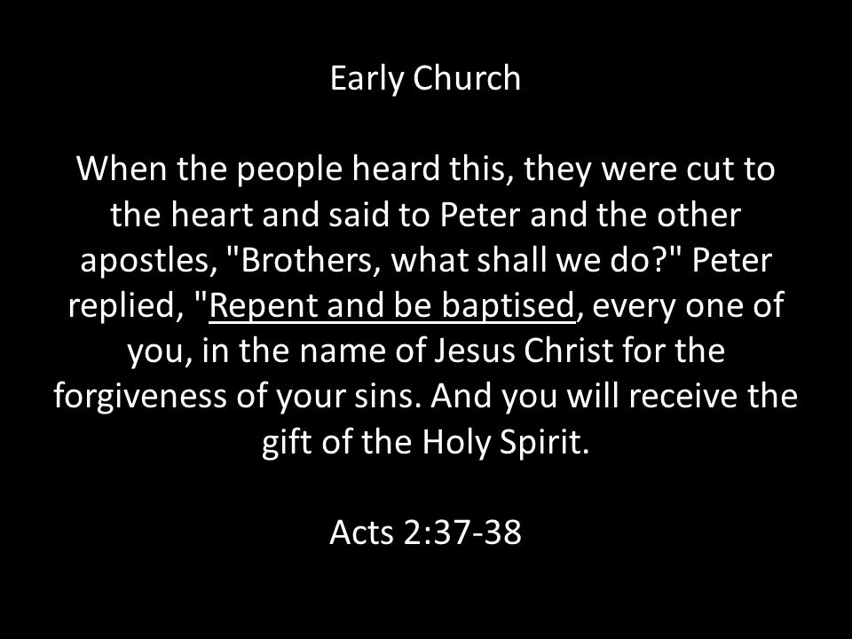 Early Church When the people heard this, they were cut to the heart and said to Peter and the other apostles, Brothers, what shall we do Peter replied, Repent and be baptised, every one of you, in the name of Jesus Christ for the forgiveness of your sins.