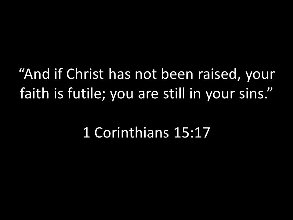 And if Christ has not been raised, your faith is futile; you are still in your sins. 1 Corinthians 15:17