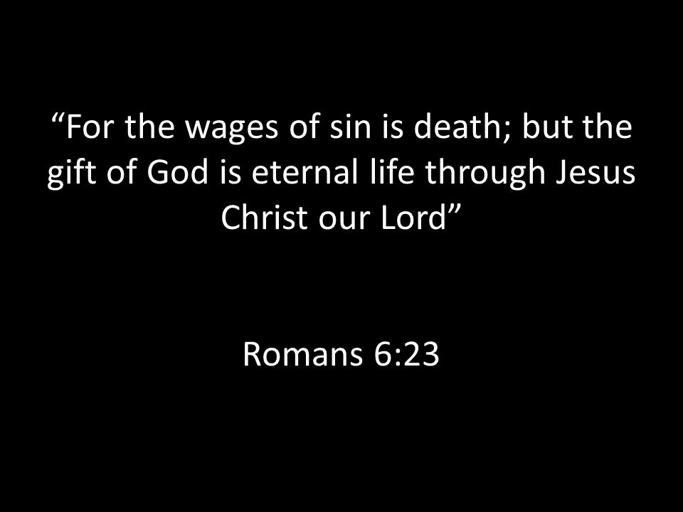 For the wages of sin is death; but the gift of God is eternal life through Jesus Christ our Lord Romans 6:23