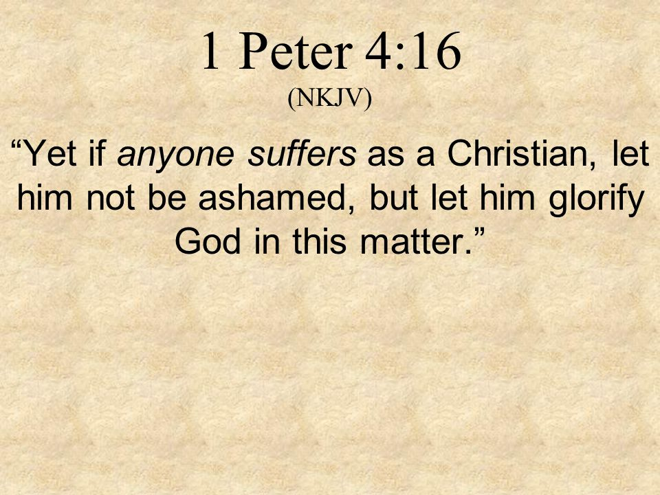 1 Peter 4:16 (NKJV) Yet if anyone suffers as a Christian, let him not be ashamed, but let him glorify God in this matter.