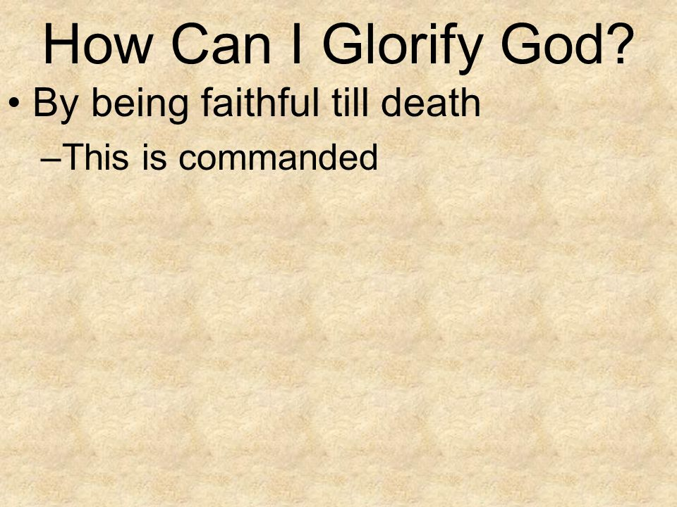 How Can I Glorify God By being faithful till death This is commanded