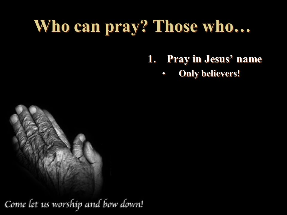 Who can pray Those who… Pray in Jesus' name Only believers!